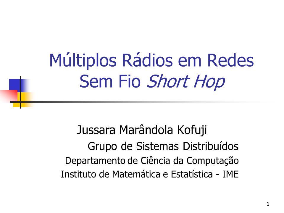 1 Múltiplos Rádios em Redes Sem Fio Short Hop Jussara Marândola Kofuji Grupo de Sistemas Distribuídos Departamento de Ciência da Computação Instituto de Matemática e Estatística - IME