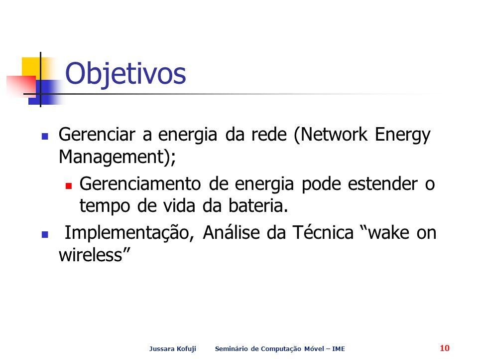 Jussara Kofuji Seminário de Computação Móvel – IME 10 Objetivos Gerenciar a energia da rede (Network Energy Management); Gerenciamento de energia pode estender o tempo de vida da bateria.