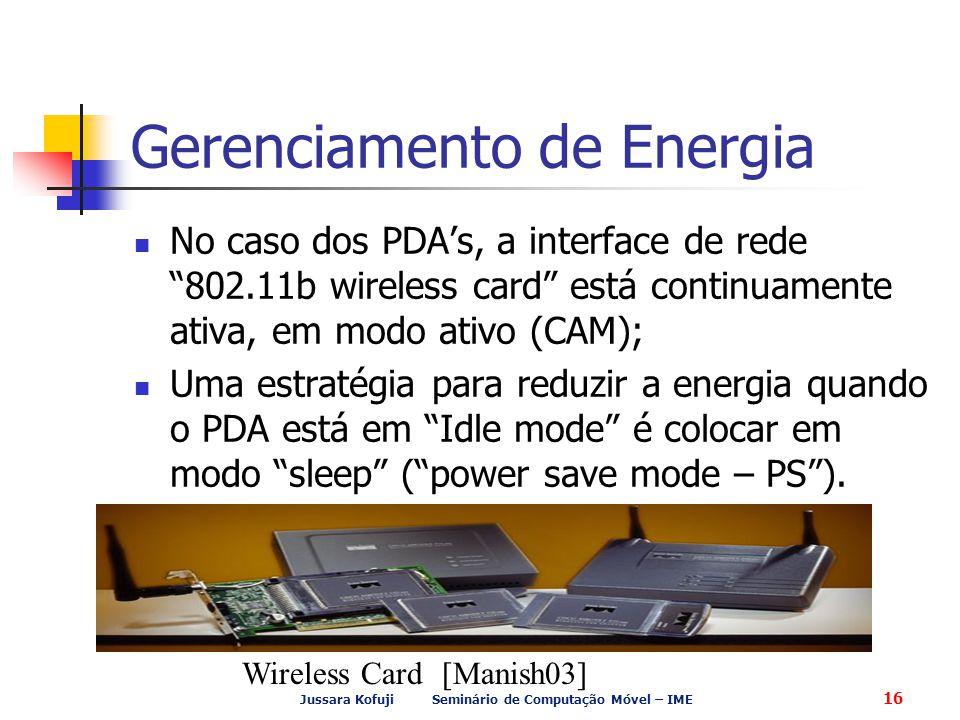 Jussara Kofuji Seminário de Computação Móvel – IME 16 Gerenciamento de Energia No caso dos PDA's, a interface de rede 802.11b wireless card está continuamente ativa, em modo ativo (CAM); Uma estratégia para reduzir a energia quando o PDA está em Idle mode é colocar em modo sleep ( power save mode – PS ).