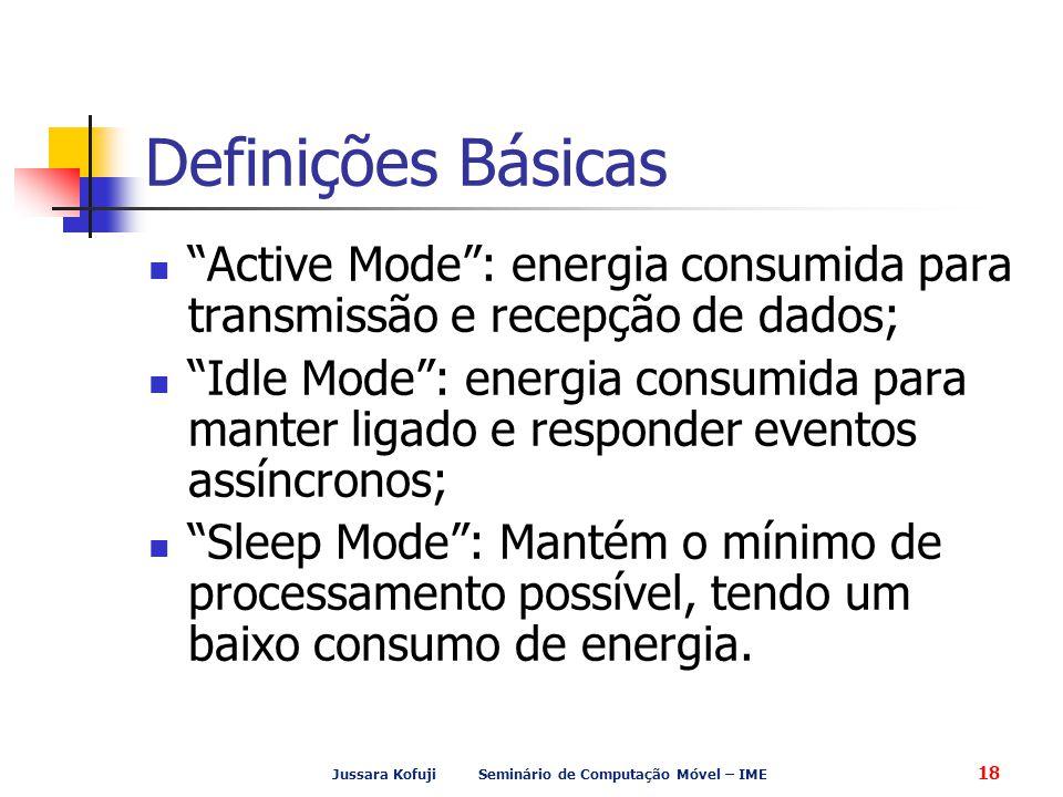 Jussara Kofuji Seminário de Computação Móvel – IME 18 Definições Básicas Active Mode : energia consumida para transmissão e recepção de dados; Idle Mode : energia consumida para manter ligado e responder eventos assíncronos; Sleep Mode : Mantém o mínimo de processamento possível, tendo um baixo consumo de energia.