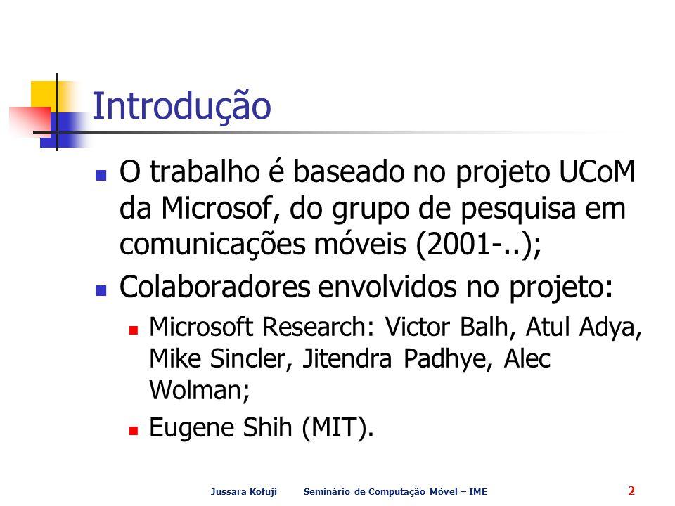 Jussara Kofuji Seminário de Computação Móvel – IME 2 Introdução O trabalho é baseado no projeto UCoM da Microsof, do grupo de pesquisa em comunicações móveis (2001-..); Colaboradores envolvidos no projeto: Microsoft Research: Victor Balh, Atul Adya, Mike Sincler, Jitendra Padhye, Alec Wolman; Eugene Shih (MIT).