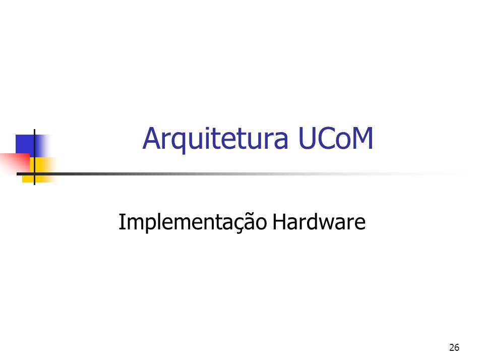 26 Arquitetura UCoM Implementação Hardware