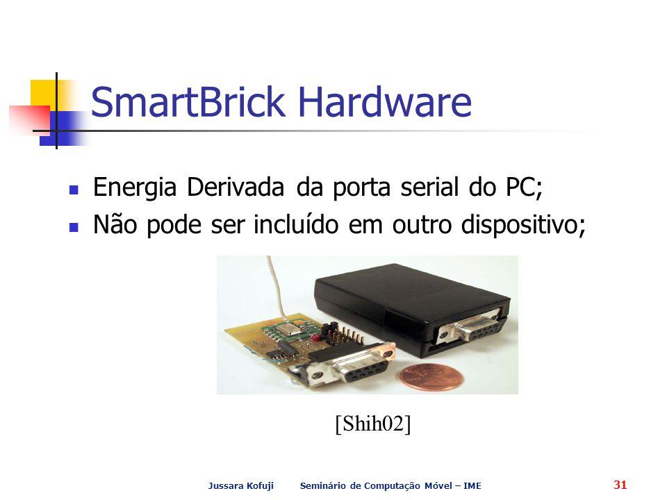 Jussara Kofuji Seminário de Computação Móvel – IME 31 SmartBrick Hardware Energia Derivada da porta serial do PC; Não pode ser incluído em outro dispo