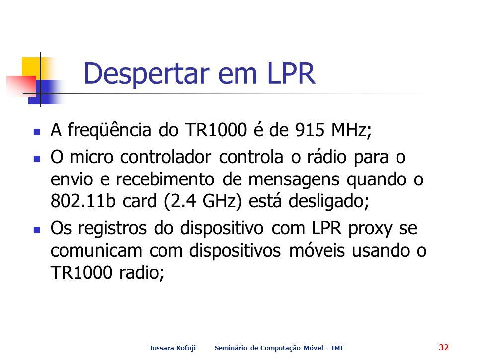 Jussara Kofuji Seminário de Computação Móvel – IME 32 Despertar em LPR A freqüência do TR1000 é de 915 MHz; O micro controlador controla o rádio para o envio e recebimento de mensagens quando o 802.11b card (2.4 GHz) está desligado; Os registros do dispositivo com LPR proxy se comunicam com dispositivos móveis usando o TR1000 radio;