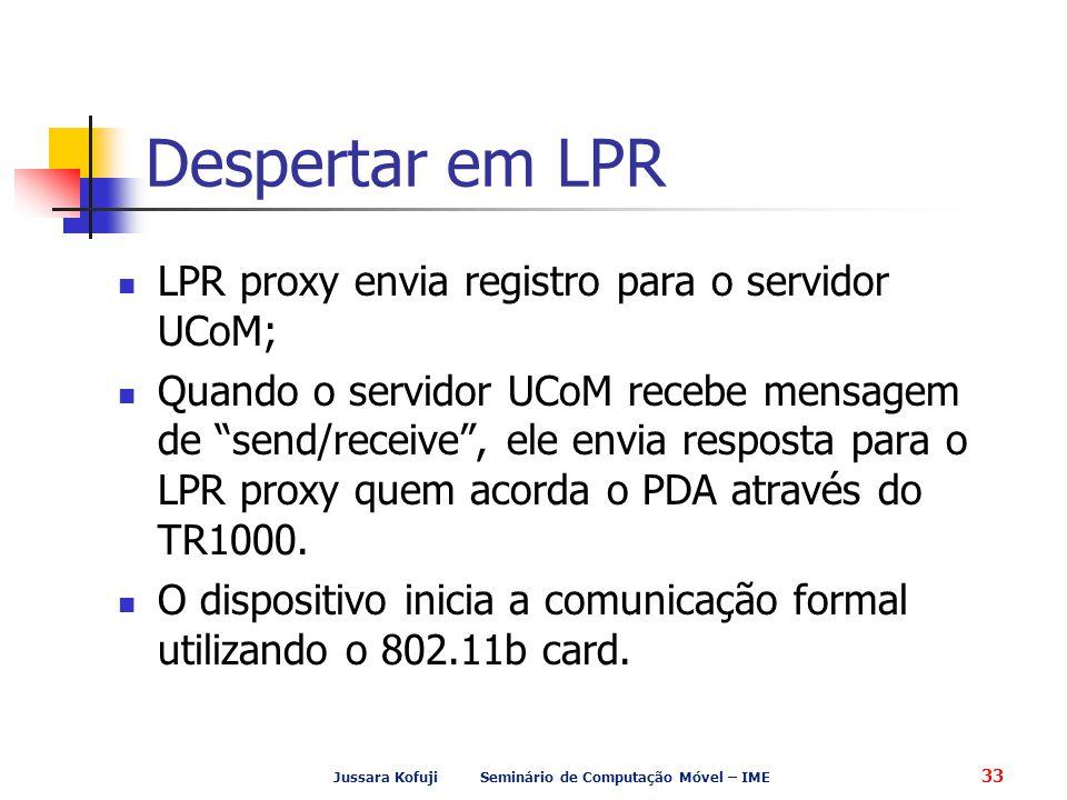 Jussara Kofuji Seminário de Computação Móvel – IME 33 Despertar em LPR LPR proxy envia registro para o servidor UCoM; Quando o servidor UCoM recebe mensagem de send/receive , ele envia resposta para o LPR proxy quem acorda o PDA através do TR1000.