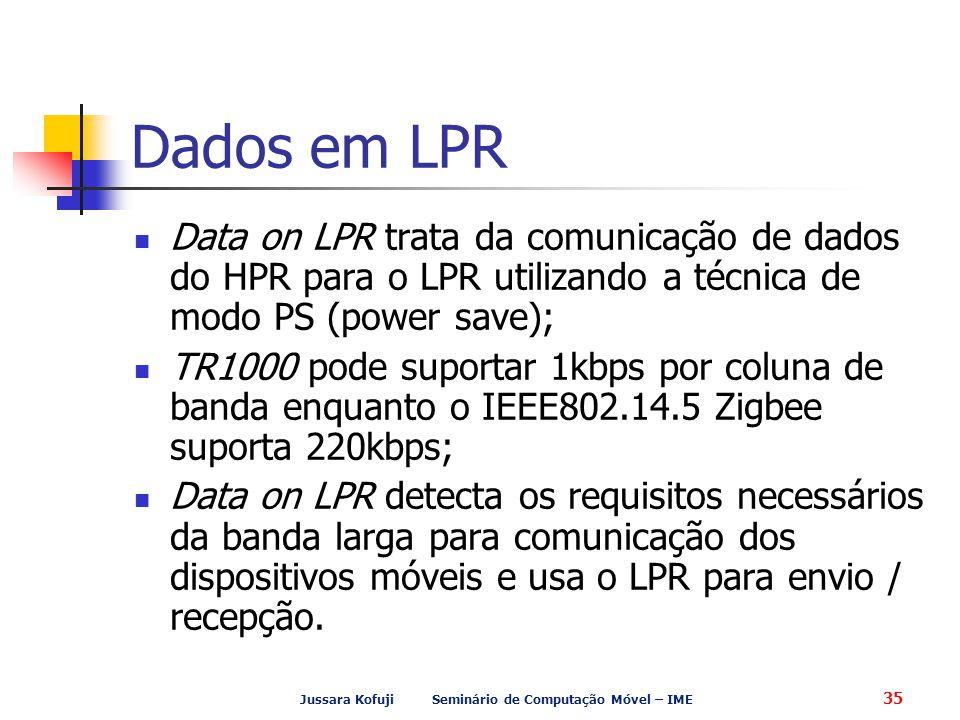 Jussara Kofuji Seminário de Computação Móvel – IME 35 Dados em LPR Data on LPR trata da comunicação de dados do HPR para o LPR utilizando a técnica de modo PS (power save); TR1000 pode suportar 1kbps por coluna de banda enquanto o IEEE802.14.5 Zigbee suporta 220kbps; Data on LPR detecta os requisitos necessários da banda larga para comunicação dos dispositivos móveis e usa o LPR para envio / recepção.