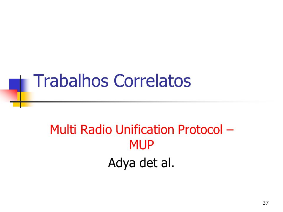 37 Trabalhos Correlatos Multi Radio Unification Protocol – MUP Adya det al.