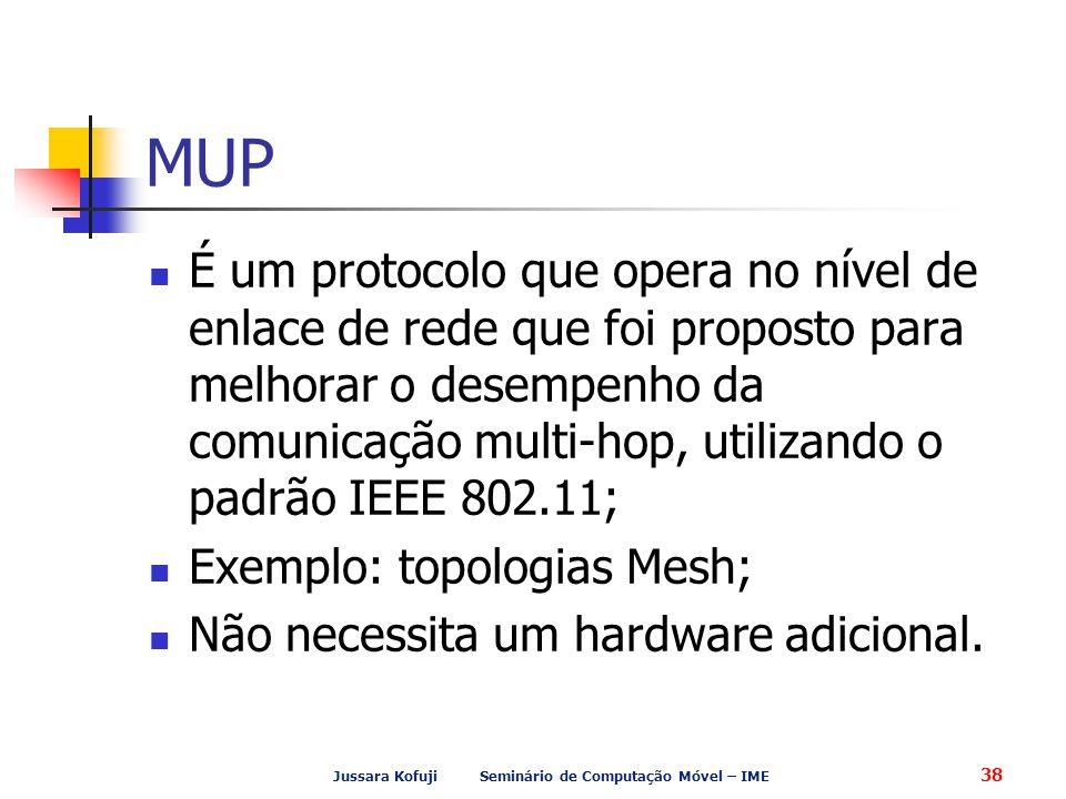 Jussara Kofuji Seminário de Computação Móvel – IME 38 MUP É um protocolo que opera no nível de enlace de rede que foi proposto para melhorar o desempenho da comunicação multi-hop, utilizando o padrão IEEE 802.11; Exemplo: topologias Mesh; Não necessita um hardware adicional.