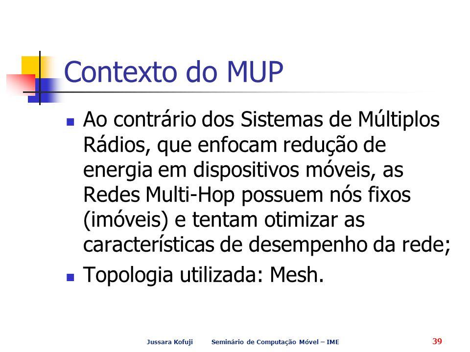 Jussara Kofuji Seminário de Computação Móvel – IME 39 Contexto do MUP Ao contrário dos Sistemas de Múltiplos Rádios, que enfocam redução de energia em dispositivos móveis, as Redes Multi-Hop possuem nós fixos (imóveis) e tentam otimizar as características de desempenho da rede; Topologia utilizada: Mesh.