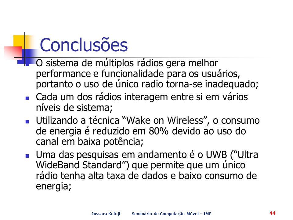 Jussara Kofuji Seminário de Computação Móvel – IME 44 Conclusões O sistema de múltiplos rádios gera melhor performance e funcionalidade para os usuários, portanto o uso de único radio torna-se inadequado; Cada um dos rádios interagem entre si em vários níveis de sistema; Utilizando a técnica Wake on Wireless , o consumo de energia é reduzido em 80% devido ao uso do canal em baixa potência; Uma das pesquisas em andamento é o UWB ( Ultra WideBand Standard ) que permite que um único rádio tenha alta taxa de dados e baixo consumo de energia;