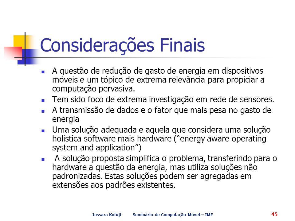 Jussara Kofuji Seminário de Computação Móvel – IME 45 Considerações Finais A questão de redução de gasto de energia em dispositivos móveis e um tópico de extrema relevância para propiciar a computação pervasiva.