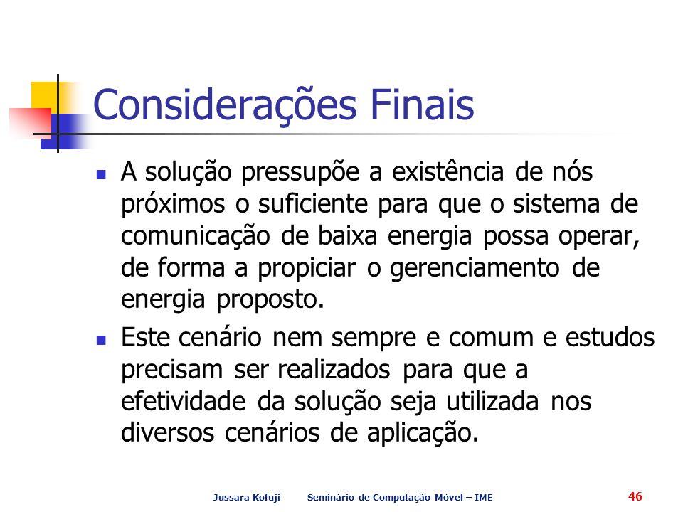 Jussara Kofuji Seminário de Computação Móvel – IME 46 Considerações Finais A solução pressupõe a existência de nós próximos o suficiente para que o si