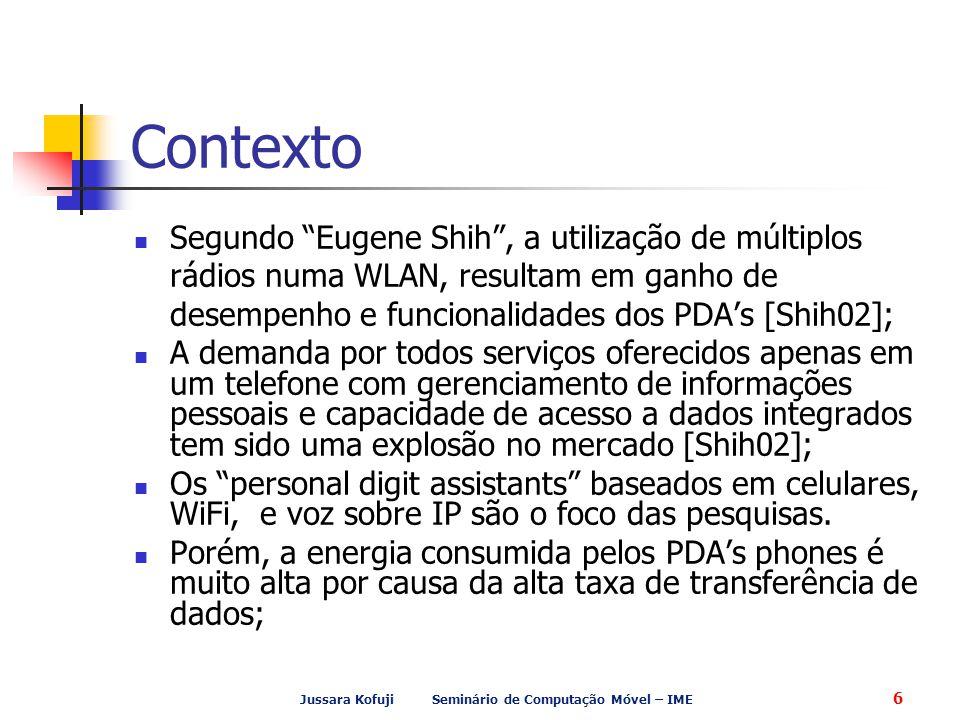 Jussara Kofuji Seminário de Computação Móvel – IME 6 Contexto Segundo Eugene Shih , a utilização de múltiplos rádios numa WLAN, resultam em ganho de desempenho e funcionalidades dos PDA's [Shih02]; A demanda por todos serviços oferecidos apenas em um telefone com gerenciamento de informações pessoais e capacidade de acesso a dados integrados tem sido uma explosão no mercado [Shih02]; Os personal digit assistants baseados em celulares, WiFi, e voz sobre IP são o foco das pesquisas.