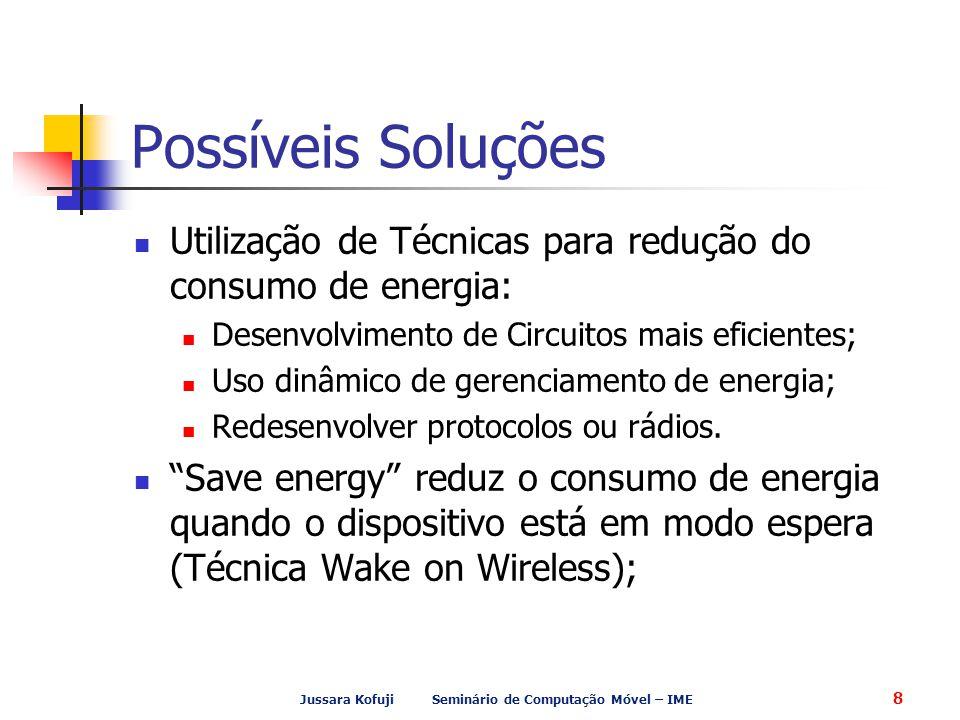 Jussara Kofuji Seminário de Computação Móvel – IME 8 Possíveis Soluções Utilização de Técnicas para redução do consumo de energia: Desenvolvimento de Circuitos mais eficientes; Uso dinâmico de gerenciamento de energia; Redesenvolver protocolos ou rádios.
