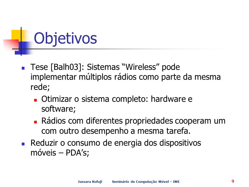 Jussara Kofuji Seminário de Computação Móvel – IME 9 Objetivos Tese [Balh03]: Sistemas Wireless pode implementar múltiplos rádios como parte da mesma rede; Otimizar o sistema completo: hardware e software; Rádios com diferentes propriedades cooperam um com outro desempenho a mesma tarefa.