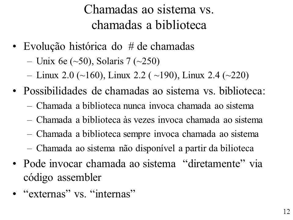 12 Chamadas ao sistema vs. chamadas a biblioteca Evolução histórica do # de chamadas –Unix 6e (~50), Solaris 7 (~250) –Linux 2.0 (~160), Linux 2.2 ( ~