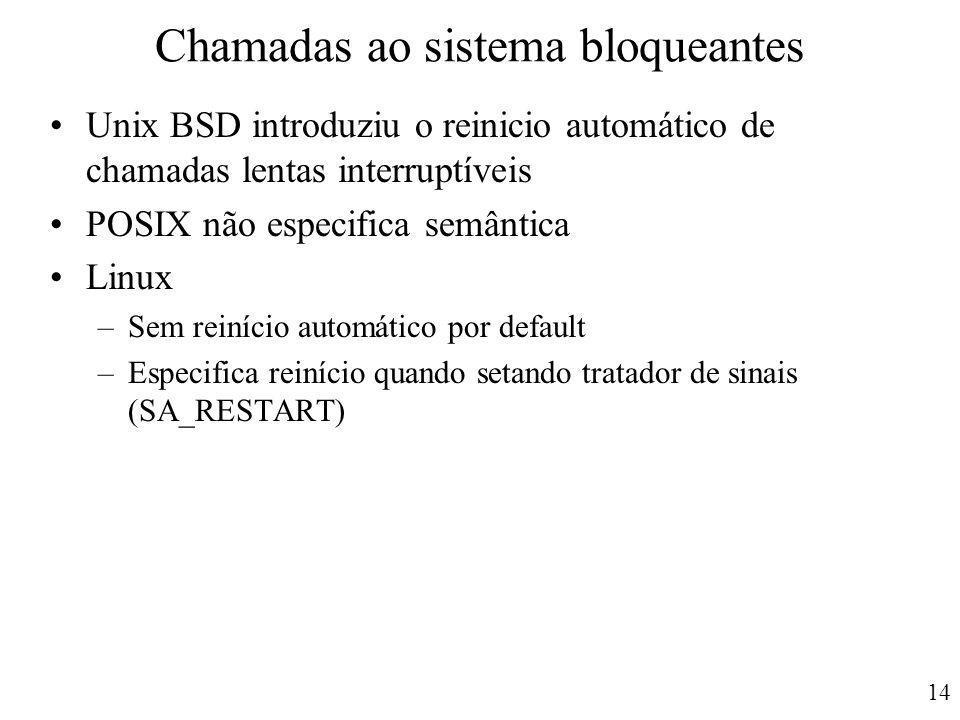 14 Chamadas ao sistema bloqueantes Unix BSD introduziu o reinicio automático de chamadas lentas interruptíveis POSIX não especifica semântica Linux –S