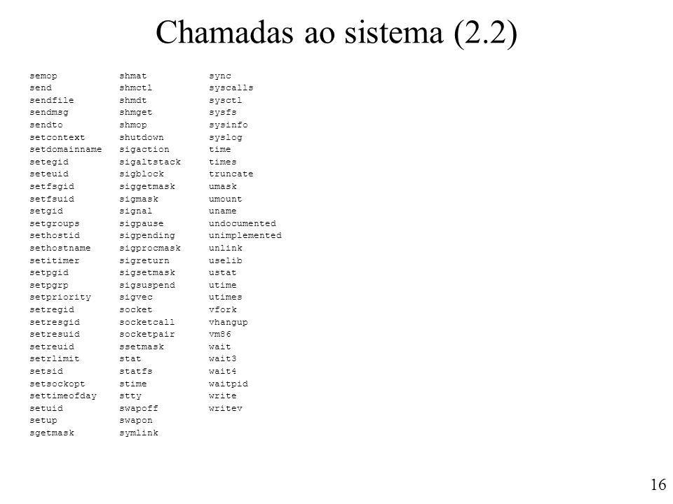 16 Chamadas ao sistema (2.2) semop shmat sync send shmctl syscalls sendfile shmdt sysctl sendmsg shmget sysfs sendto shmop sysinfo setcontext shutdown