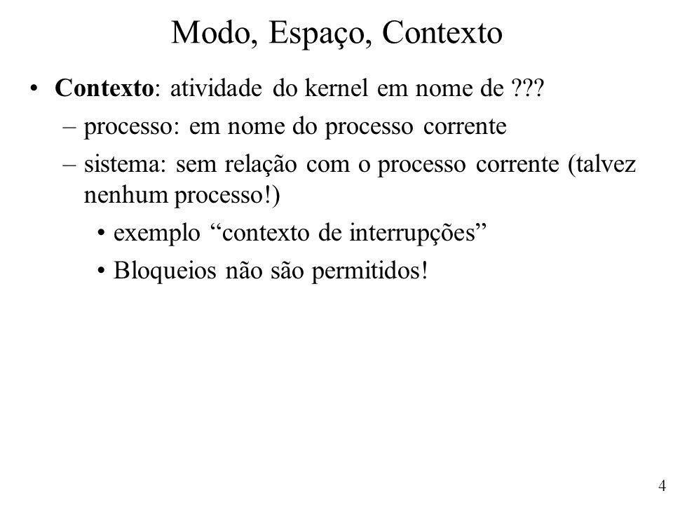 4 Modo, Espaço, Contexto Contexto: atividade do kernel em nome de ??? –processo: em nome do processo corrente –sistema: sem relação com o processo cor