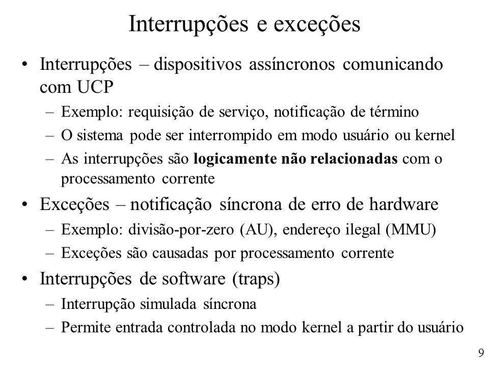 9 Interrupções e exceções Interrupções – dispositivos assíncronos comunicando com UCP –Exemplo: requisição de serviço, notificação de término –O siste