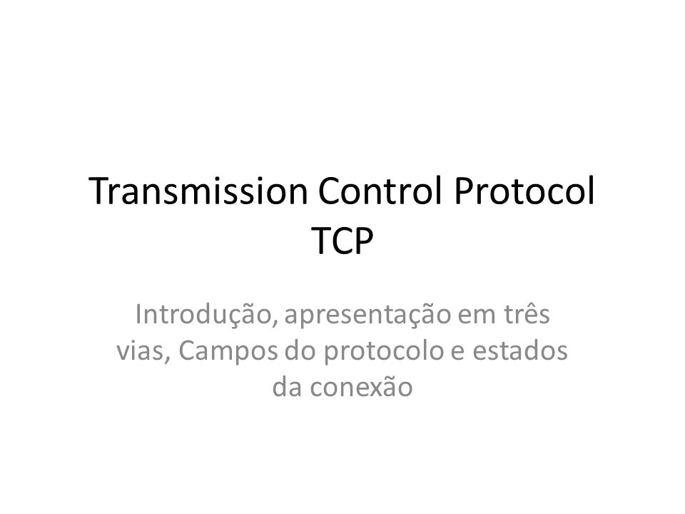 Transmission Control Protocol TCP Introdução, apresentação em três vias, Campos do protocolo e estados da conexão