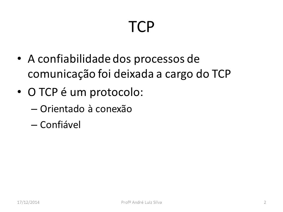 TCP A confiabilidade dos processos de comunicação foi deixada a cargo do TCP O TCP é um protocolo: – Orientado à conexão – Confiável 17/12/2014Profº André Luiz Silva2