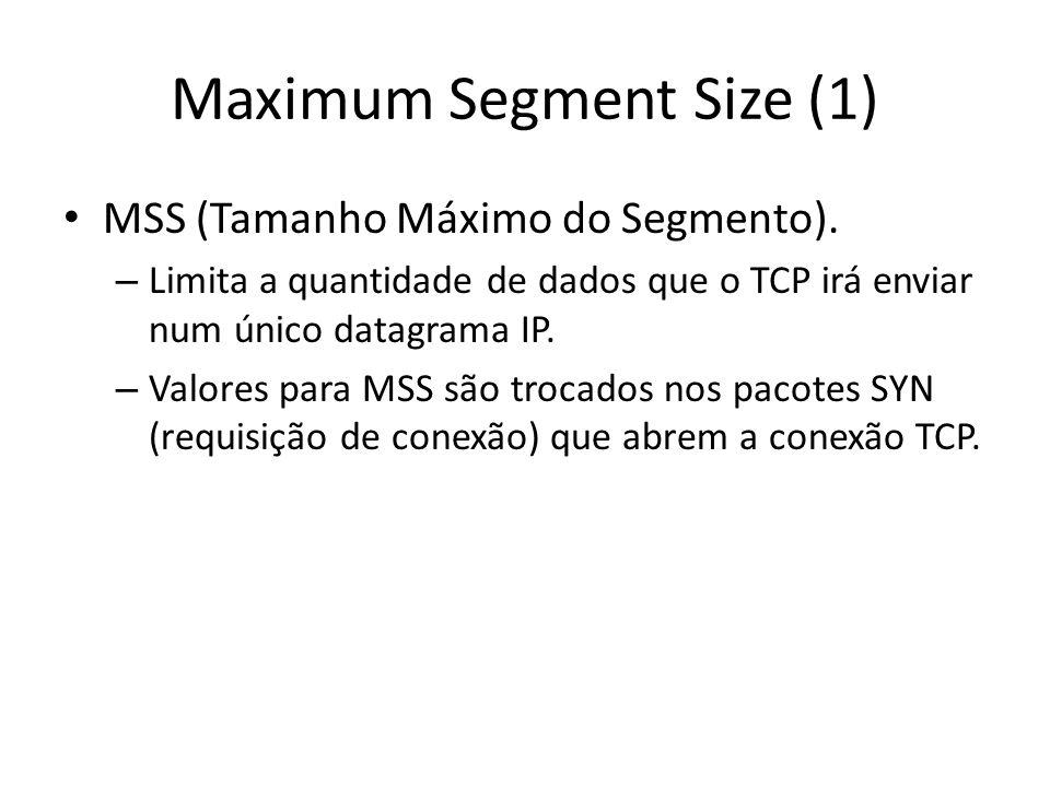 Maximum Segment Size (1) MSS (Tamanho Máximo do Segmento). – Limita a quantidade de dados que o TCP irá enviar num único datagrama IP. – Valores para