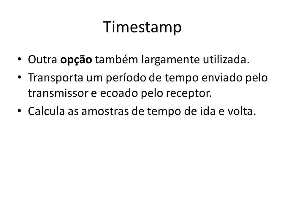 Timestamp Outra opção também largamente utilizada. Transporta um período de tempo enviado pelo transmissor e ecoado pelo receptor. Calcula as amostras