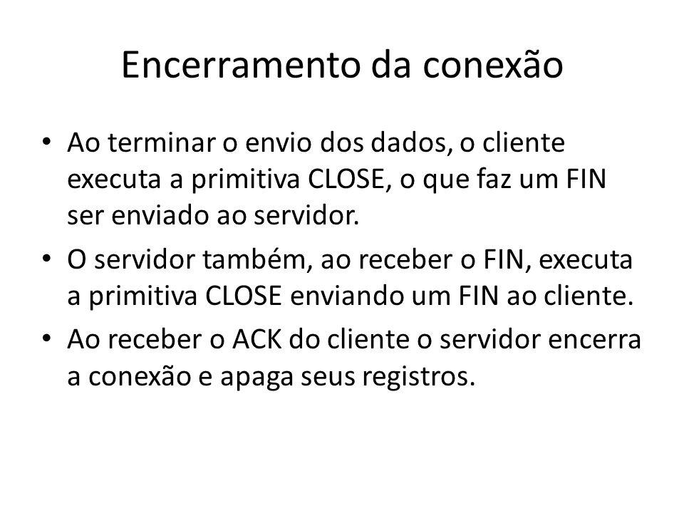 Encerramento da conexão Ao terminar o envio dos dados, o cliente executa a primitiva CLOSE, o que faz um FIN ser enviado ao servidor. O servidor també