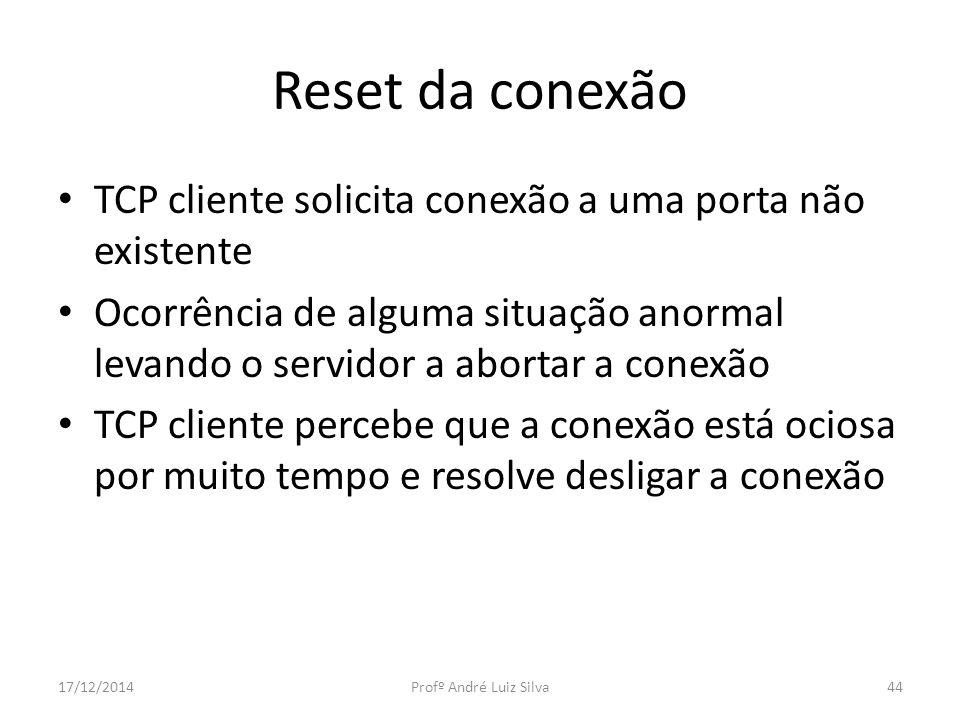 Reset da conexão TCP cliente solicita conexão a uma porta não existente Ocorrência de alguma situação anormal levando o servidor a abortar a conexão T
