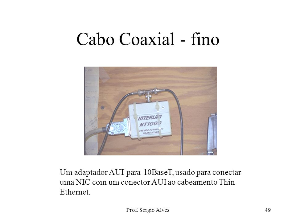 Prof. Sérgio Alves48 Coaxiais Thin ethernet - 10Base2Thick ethernet - 10Base5