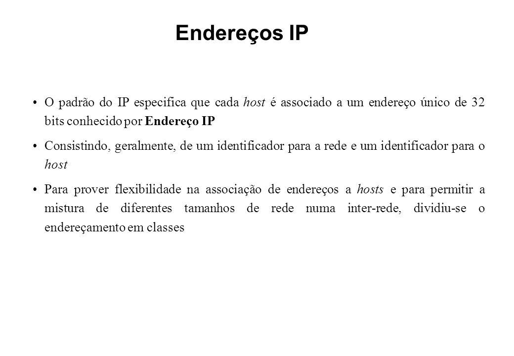 Endereços IP O padrão do IP especifica que cada host é associado a um endereço único de 32 bits conhecido por Endereço IP Consistindo, geralmente, de um identificador para a rede e um identificador para o host Para prover flexibilidade na associação de endereços a hosts e para permitir a mistura de diferentes tamanhos de rede numa inter-rede, dividiu-se o endereçamento em classes