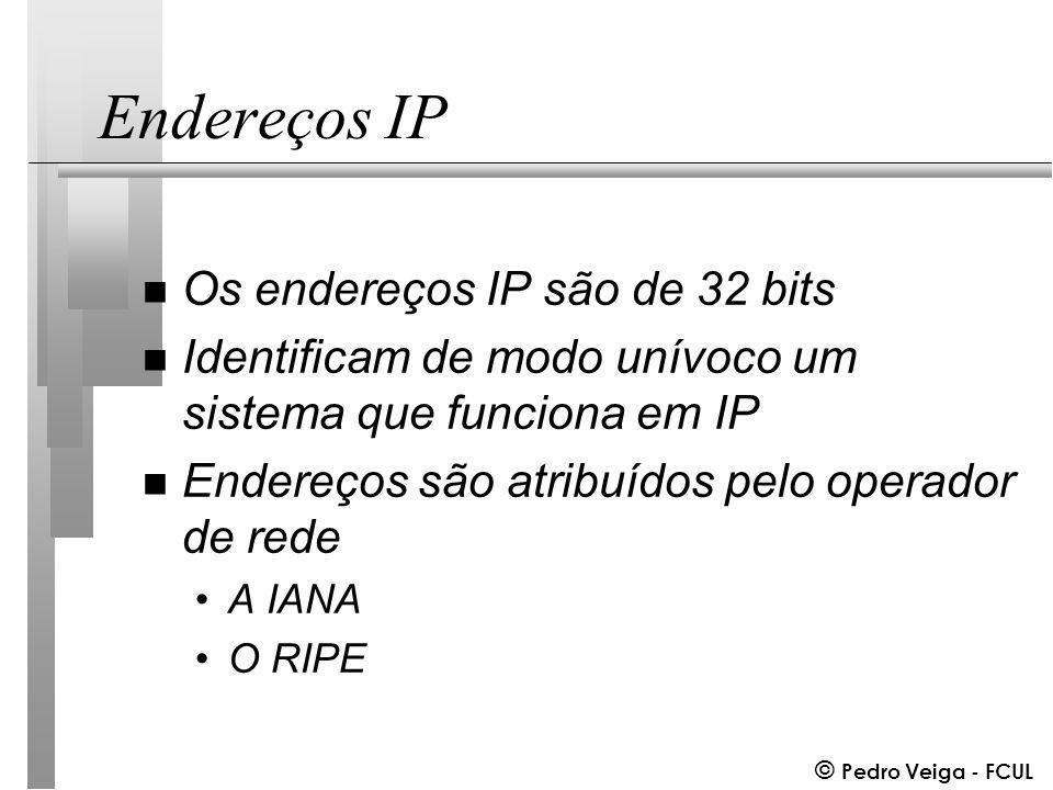 © Pedro Veiga - FCUL Endereços IP n Os endereços IP são de 32 bits n Identificam de modo unívoco um sistema que funciona em IP n Endereços são atribuídos pelo operador de rede A IANA O RIPE