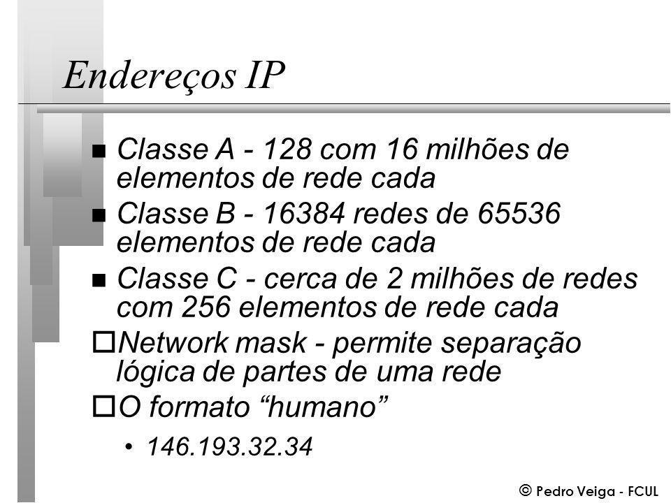 © Pedro Veiga - FCUL Endereços IP n Classe A - 128 com 16 milhões de elementos de rede cada n Classe B - 16384 redes de 65536 elementos de rede cada n Classe C - cerca de 2 milhões de redes com 256 elementos de rede cada oNetwork mask - permite separação lógica de partes de uma rede oO formato humano 146.193.32.34