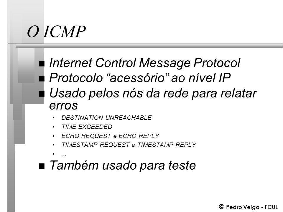 © Pedro Veiga - FCUL O ICMP n Internet Control Message Protocol n Protocolo acessório ao nível IP n Usado pelos nós da rede para relatar erros DESTINATION UNREACHABLE TIME EXCEEDED ECHO REQUEST e ECHO REPLY TIMESTAMP REQUEST e TIMESTAMP REPLY...