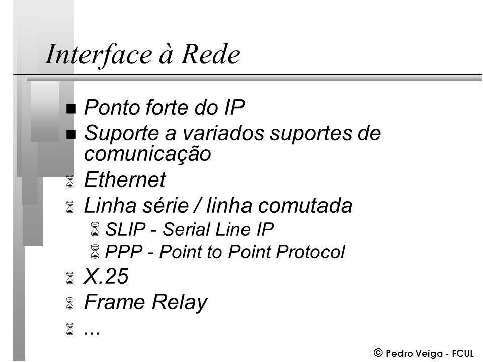 © Pedro Veiga - FCUL Interface à Rede n Ponto forte do IP n Suporte a variados suportes de comunicação 6 Ethernet 6 Linha série / linha comutada 6SLIP - Serial Line IP 6PPP - Point to Point Protocol 6 X.25 6 Frame Relay 6...