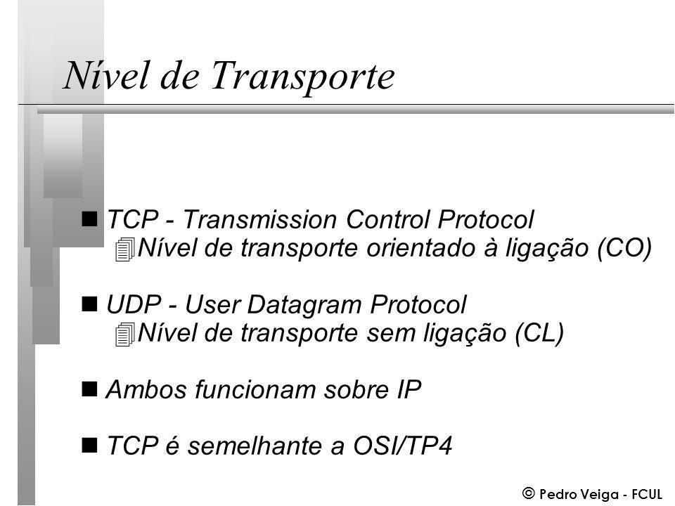 © Pedro Veiga - FCUL Nível de Transporte nTCP - Transmission Control Protocol 4Nível de transporte orientado à ligação (CO) nUDP - User Datagram Protocol 4Nível de transporte sem ligação (CL) nAmbos funcionam sobre IP nTCP é semelhante a OSI/TP4