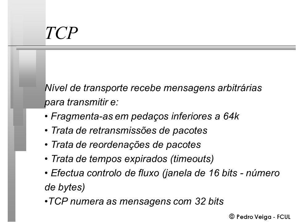 © Pedro Veiga - FCUL TCP Nível de transporte recebe mensagens arbitrárias para transmitir e: Fragmenta-as em pedaços inferiores a 64k Trata de retransmissões de pacotes Trata de reordenações de pacotes Trata de tempos expirados (timeouts) Efectua controlo de fluxo (janela de 16 bits - número de bytes) TCP numera as mensagens com 32 bits