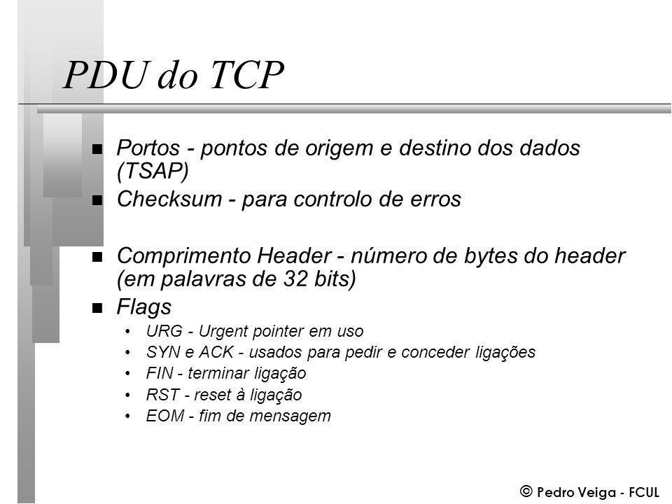 © Pedro Veiga - FCUL PDU do TCP n Portos - pontos de origem e destino dos dados (TSAP) n Checksum - para controlo de erros n Comprimento Header - número de bytes do header (em palavras de 32 bits) n Flags URG - Urgent pointer em uso SYN e ACK - usados para pedir e conceder ligações FIN - terminar ligação RST - reset à ligação EOM - fim de mensagem
