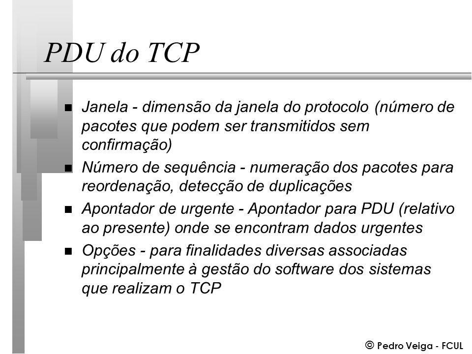 © Pedro Veiga - FCUL PDU do TCP n Janela - dimensão da janela do protocolo (número de pacotes que podem ser transmitidos sem confirmação) n Número de sequência - numeração dos pacotes para reordenação, detecção de duplicações n Apontador de urgente - Apontador para PDU (relativo ao presente) onde se encontram dados urgentes n Opções - para finalidades diversas associadas principalmente à gestão do software dos sistemas que realizam o TCP