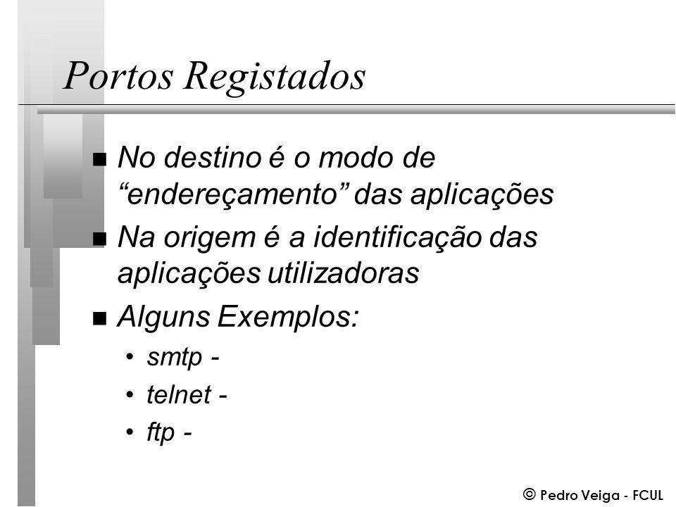 © Pedro Veiga - FCUL Portos Registados n No destino é o modo de endereçamento das aplicações n Na origem é a identificação das aplicações utilizadoras n Alguns Exemplos: smtp - telnet - ftp -