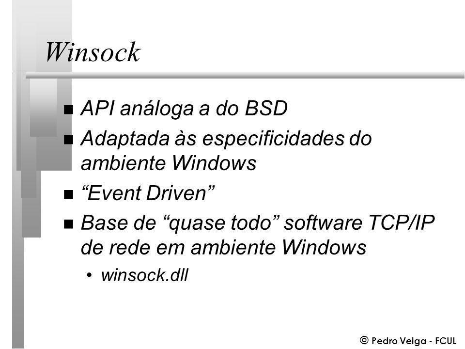 © Pedro Veiga - FCUL Winsock n API análoga a do BSD n Adaptada às especificidades do ambiente Windows n Event Driven n Base de quase todo software TCP/IP de rede em ambiente Windows winsock.dll