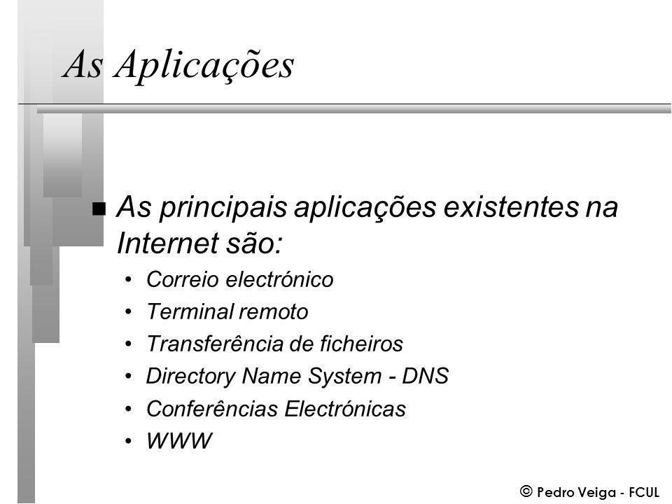© Pedro Veiga - FCUL As Aplicações n As principais aplicações existentes na Internet são: Correio electrónico Terminal remoto Transferência de ficheiros Directory Name System - DNS Conferências Electrónicas WWW