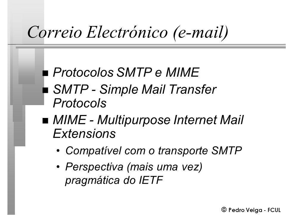 © Pedro Veiga - FCUL Correio Electrónico (e-mail) n Protocolos SMTP e MIME n SMTP - Simple Mail Transfer Protocols n MIME - Multipurpose Internet Mail Extensions Compatível com o transporte SMTP Perspectiva (mais uma vez) pragmática do IETF