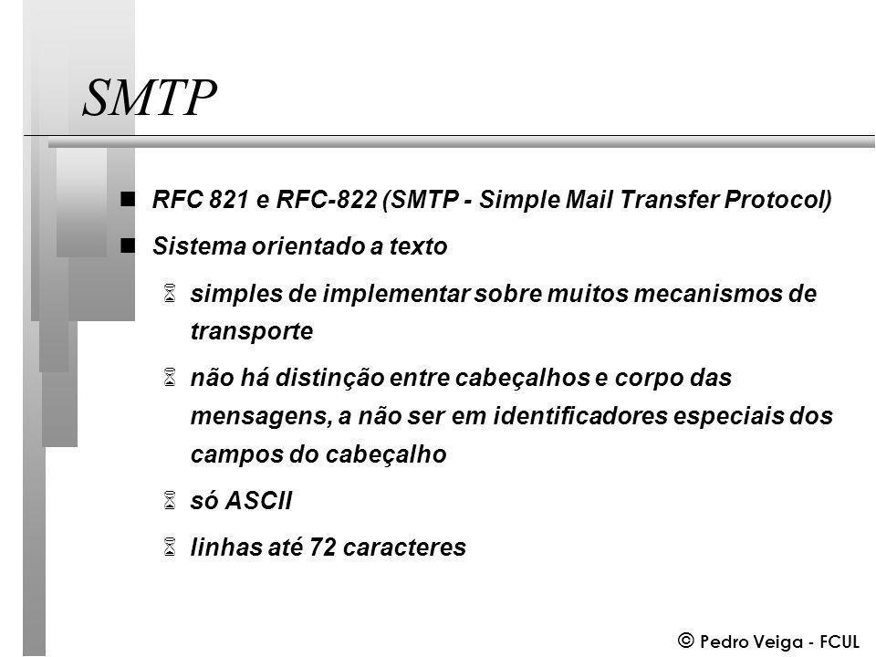 © Pedro Veiga - FCUL SMTP nRFC 821 e RFC-822 (SMTP - Simple Mail Transfer Protocol) nSistema orientado a texto 6simples de implementar sobre muitos mecanismos de transporte 6não há distinção entre cabeçalhos e corpo das mensagens, a não ser em identificadores especiais dos campos do cabeçalho 6só ASCII 6linhas até 72 caracteres