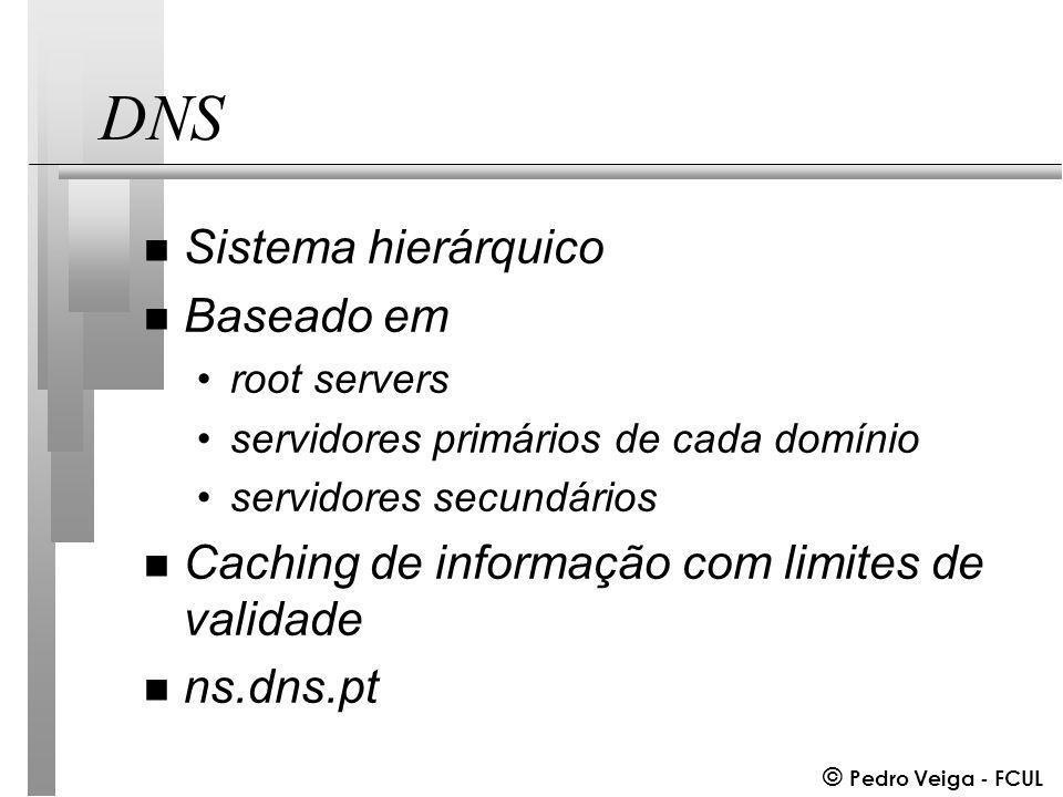 © Pedro Veiga - FCUL DNS n Sistema hierárquico n Baseado em root servers servidores primários de cada domínio servidores secundários n Caching de informação com limites de validade n ns.dns.pt