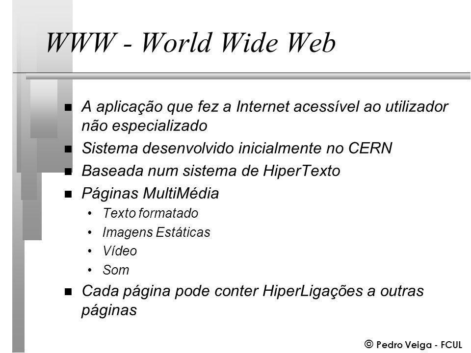 © Pedro Veiga - FCUL WWW - World Wide Web n A aplicação que fez a Internet acessível ao utilizador não especializado n Sistema desenvolvido inicialmente no CERN n Baseada num sistema de HiperTexto n Páginas MultiMédia Texto formatado Imagens Estáticas Vídeo Som n Cada página pode conter HiperLigações a outras páginas