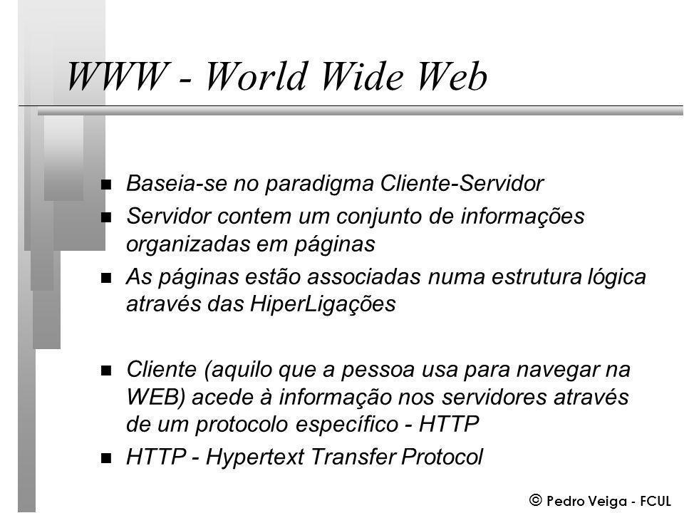 © Pedro Veiga - FCUL WWW - World Wide Web n Baseia-se no paradigma Cliente-Servidor n Servidor contem um conjunto de informações organizadas em páginas n As páginas estão associadas numa estrutura lógica através das HiperLigações n Cliente (aquilo que a pessoa usa para navegar na WEB) acede à informação nos servidores através de um protocolo específico - HTTP n HTTP - Hypertext Transfer Protocol