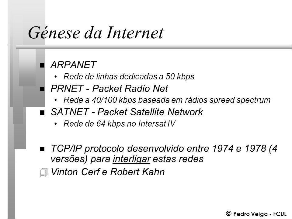© Pedro Veiga - FCUL Génese da Internet n ARPANET Rede de linhas dedicadas a 50 kbps n PRNET - Packet Radio Net Rede a 40/100 kbps baseada em rádios spread spectrum n SATNET - Packet Satellite Network Rede de 64 kbps no Intersat IV n TCP/IP protocolo desenvolvido entre 1974 e 1978 (4 versões) para interligar estas redes 4Vinton Cerf e Robert Kahn
