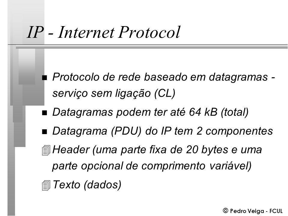 © Pedro Veiga - FCUL IP - Internet Protocol n Protocolo de rede baseado em datagramas - serviço sem ligação (CL) n Datagramas podem ter até 64 kB (total) n Datagrama (PDU) do IP tem 2 componentes 4Header (uma parte fixa de 20 bytes e uma parte opcional de comprimento variável) 4Texto (dados)